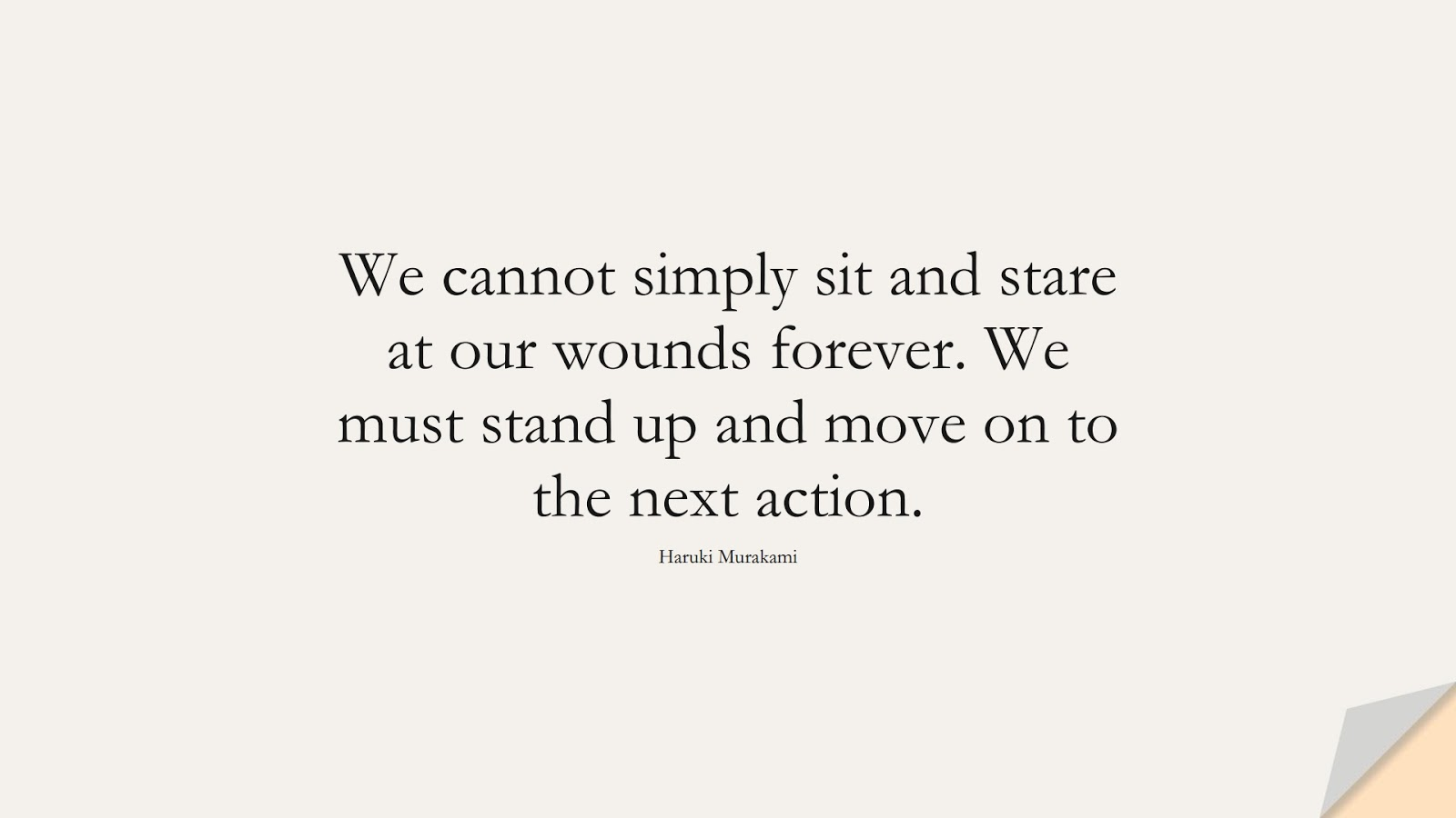 We cannot simply sit and stare at our wounds forever. We must stand up and move on to the next action. (Haruki Murakami);  #DepressionQuotes