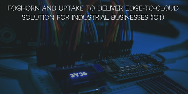FogHorn and Uptake to Deliver Edge-to-Cloud Solution for Industrial Businesses (IoT)