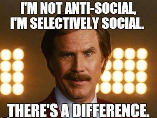I'm not anti-social. I'm selectively social. There's a difference.