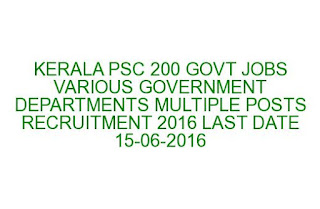 KERALA PSC 200 GOVT JOBS VARIOUS GOVERNMENT DEPARTMENTS MULTIPLE POSTS RECRUITMENT 2016 LAST DATE 15-06-2016