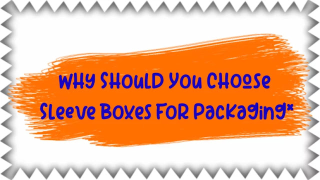 Why Should You Choose Sleeve Boxes For Packaging?