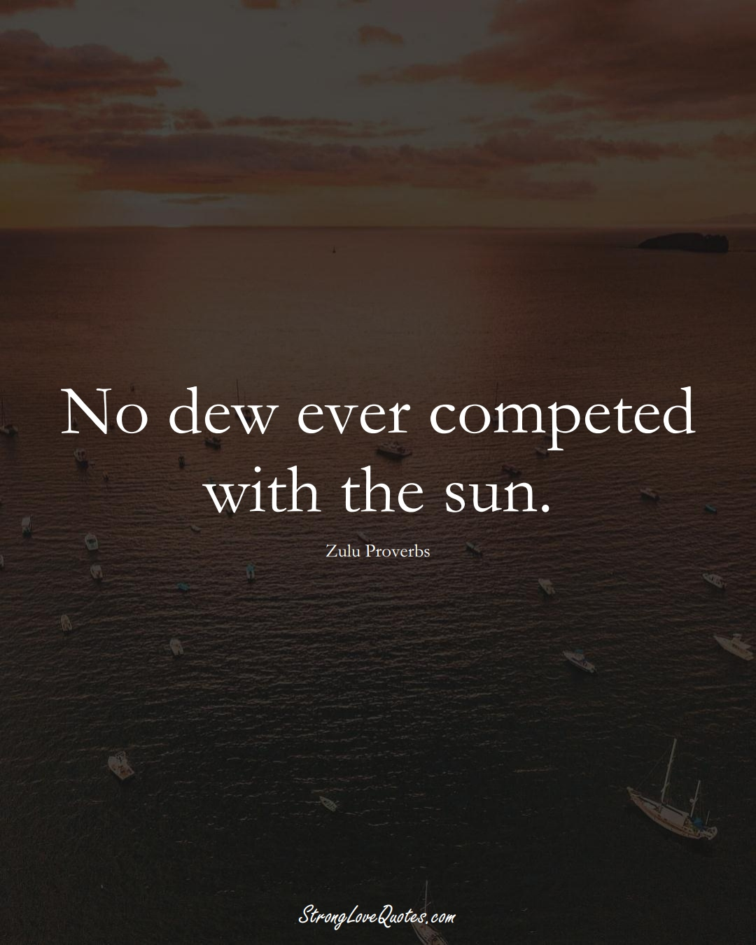 No dew ever competed with the sun. (Zulu Sayings);  #aVarietyofCulturesSayings