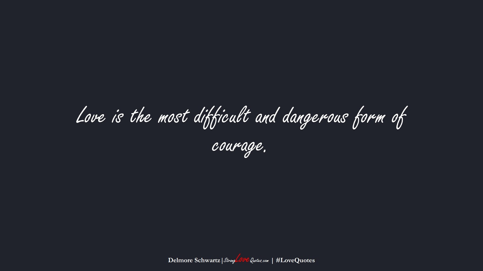 Love is the most difficult and dangerous form of courage. (Delmore Schwartz);  #LoveQuotes