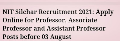NIT Silchar Recruitment 2021: Apply Online for Professor, Associate Professor and Assistant Professor Posts before 03 August