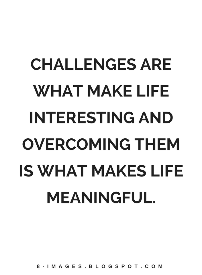 Challenges Are What Make Life Interesting And Overcoming Them Is