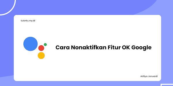 Simak Cara Mudah Menonaktifkan OK GOOGLE di Smartphone Kamu!
