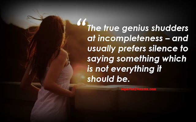 The true genius shudders at incompleteness – and usually prefers silence to saying something which is not everything it should be.