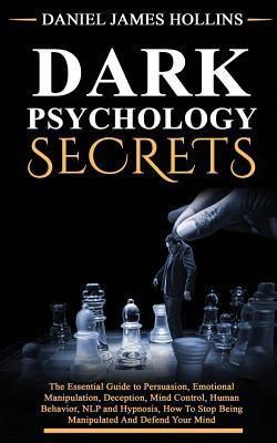 Dark Psychology Secret: The Essential Guide to Persuasion, Emotional Manipulation, Deception, Mind Control, Human Behavior, NLP and Hypnosis, How To Stop Being Manipulated And Defend Your Mind ebook