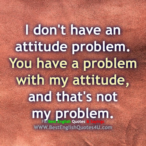 Best English Quotes And Sayings I Don T Have An Attitude Problem