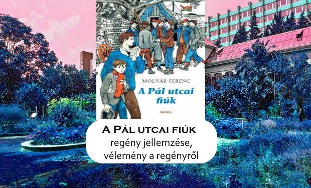 A Pál utcai fiúk regény jellemzése, vélemény a regényről