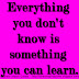 Everything you don't know is something you can learn.