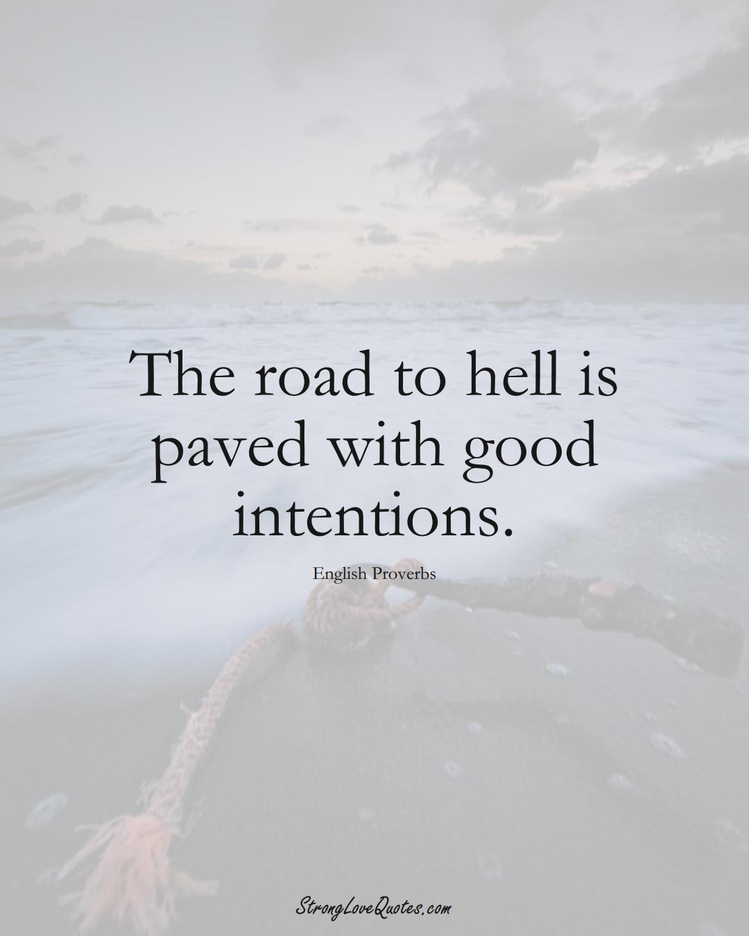 The road to hell is paved with good intentions. (English Sayings);  #EuropeanSayings