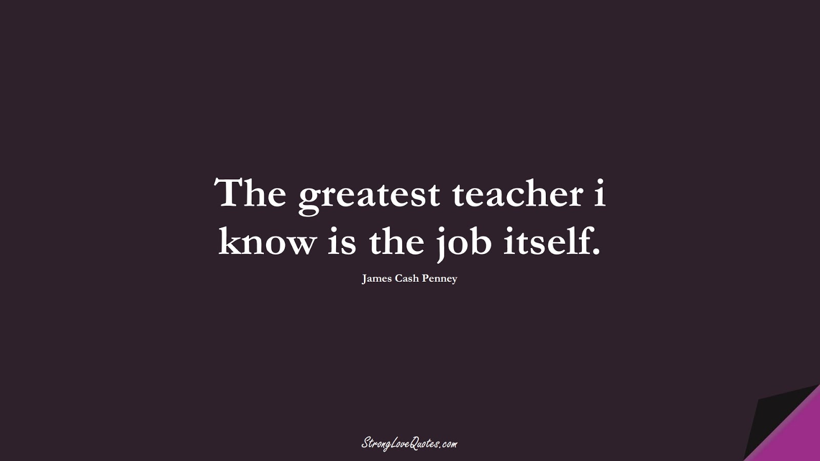 The greatest teacher i know is the job itself. (James Cash Penney);  #EducationQuotes