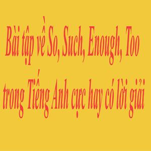 Bài tập về So Such Enough Too trong Tiếng Anh cực hay có lời giải