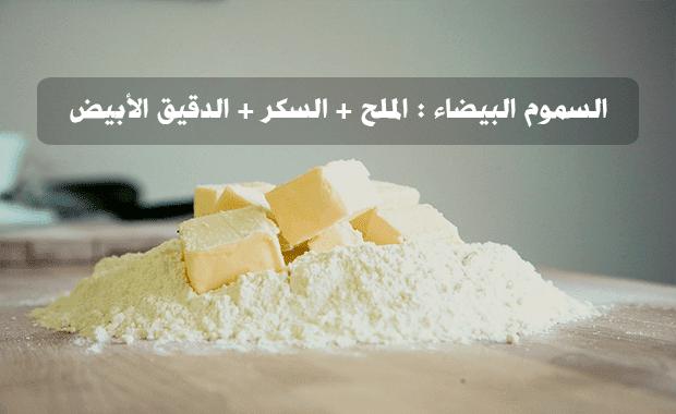 السموم البيضاء : الملح،السكر،الدقيق