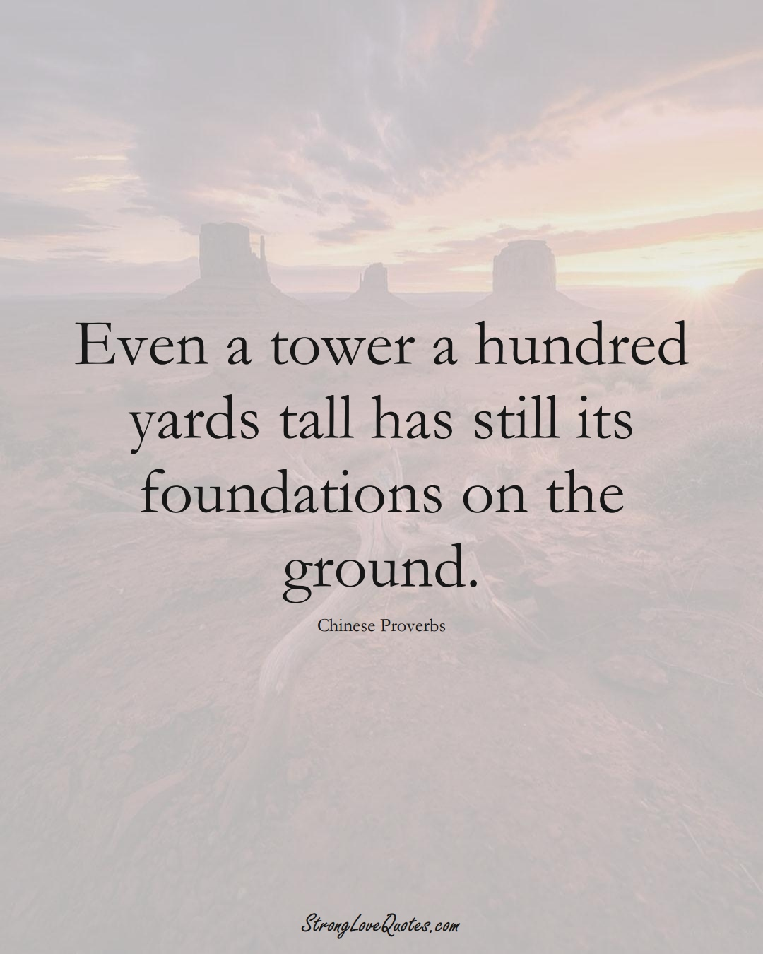 Even a tower a hundred yards tall has still its foundations on the ground. (Chinese Sayings);  #AsianSayings