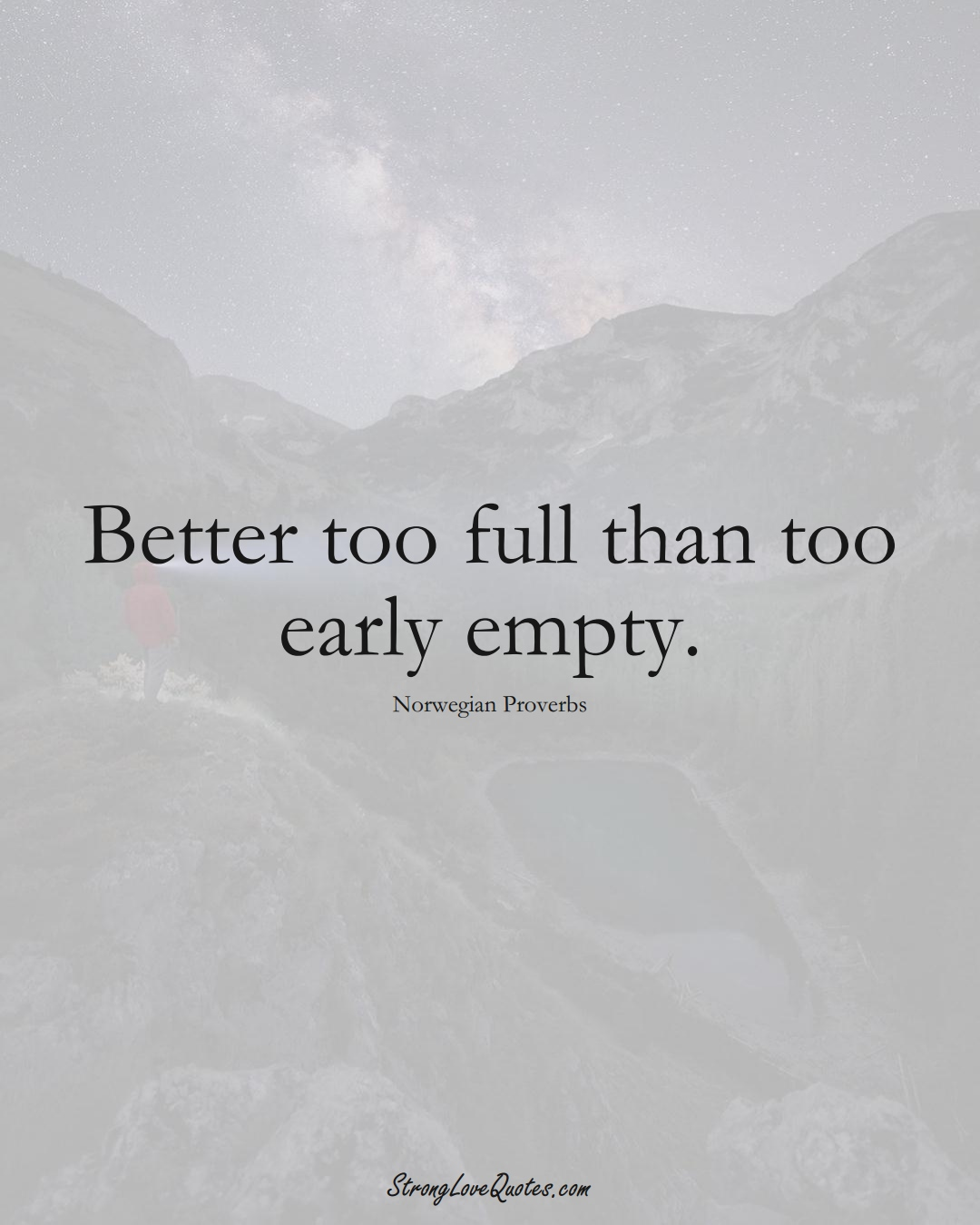 Better too full than too early empty. (Norwegian Sayings);  #EuropeanSayings