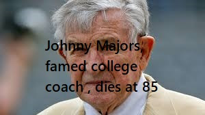 Johnny Majors, famed college coach , dies at 85