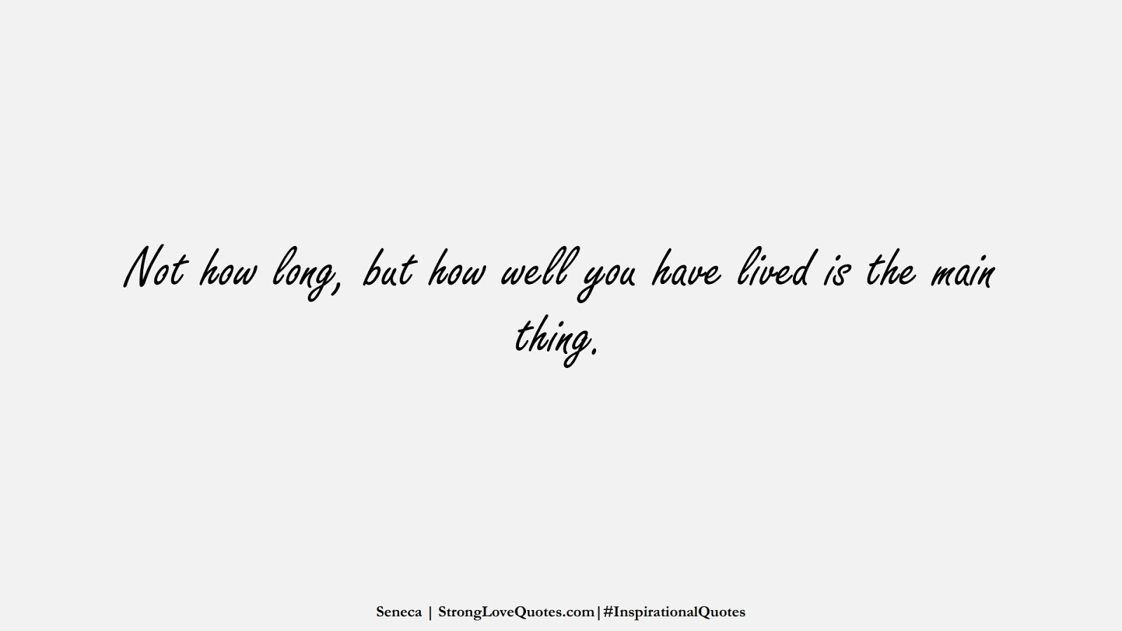 Not how long, but how well you have lived is the main thing. (Seneca);  #InspirationalQuotes