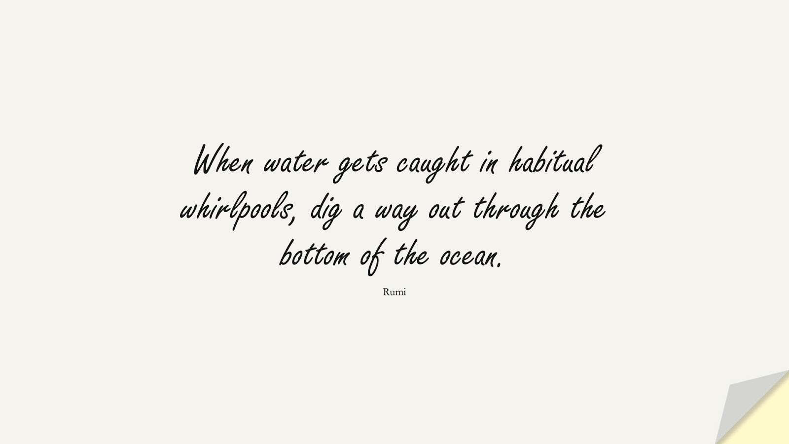 When water gets caught in habitual whirlpools, dig a way out through the bottom of the ocean. (Rumi);  #RumiQuotes