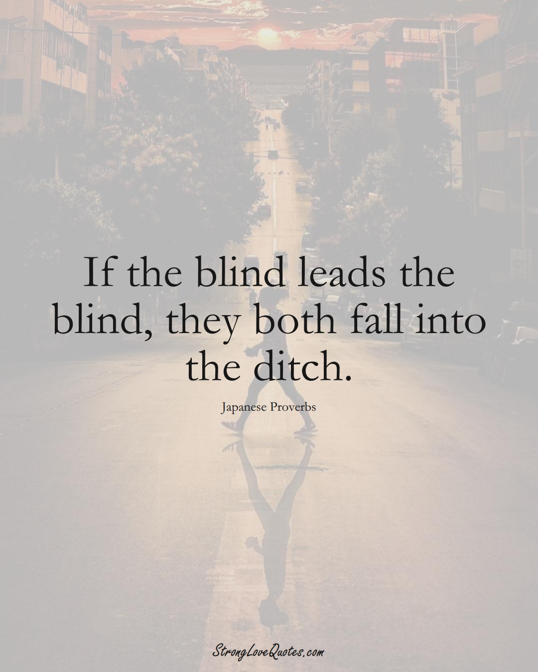 If the blind leads the blind, they both fall into the ditch. (Japanese Sayings);  #AsianSayings