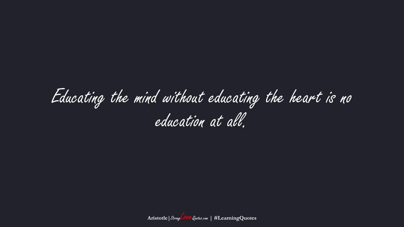Educating the mind without educating the heart is no education at all. (Aristotle);  #LearningQuotes