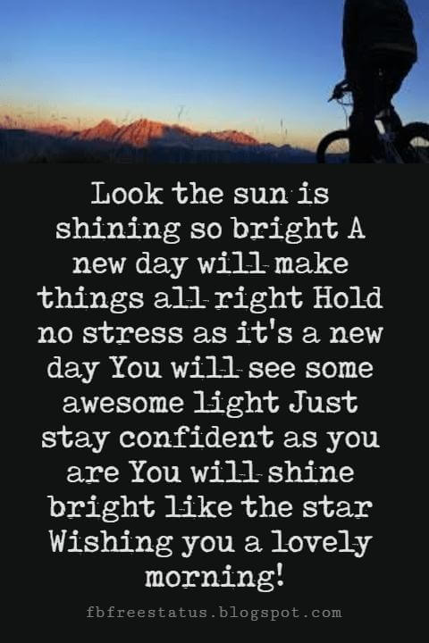 Sweet Good Morning Messages, Look the sun is shining so bright A new day will make things all right Hold no stress as it's a new day You will see some awesome light Just stay confident as you are You will shine bright like the star Wishing you a lovely morning!