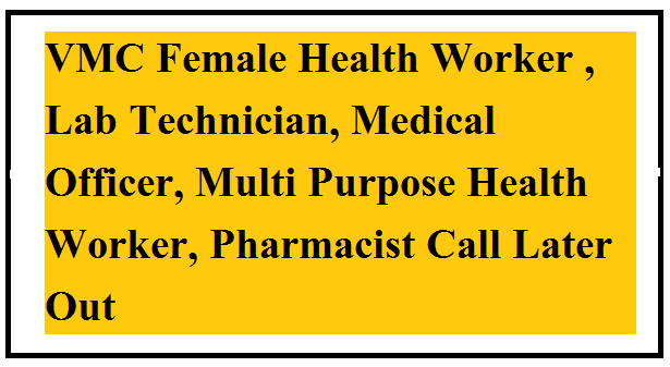 VMC Female Health Worker , Lab Technician, Medical Officer, Multi Purpose Health Worker, Pharmacist Call Later Out