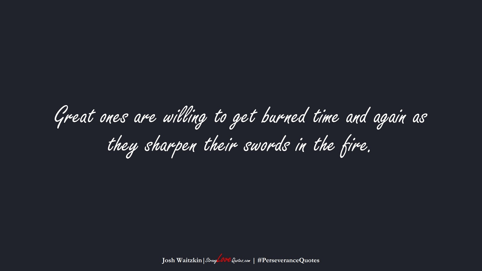 Great ones are willing to get burned time and again as they sharpen their swords in the fire. (Josh Waitzkin);  #PerseveranceQuotes