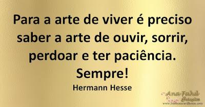 Para a arte de viver é preciso saber a arte de ouvir, sorrir, perdoar e ter paciência. Sempre! Hermann Hesse