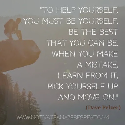 """Quotes About Moving On: """"To help yourself, you must be yourself. Be the best that you can be. When you make a mistake, learn from it, pick yourself up and move on."""" - Dave Pelzer"""