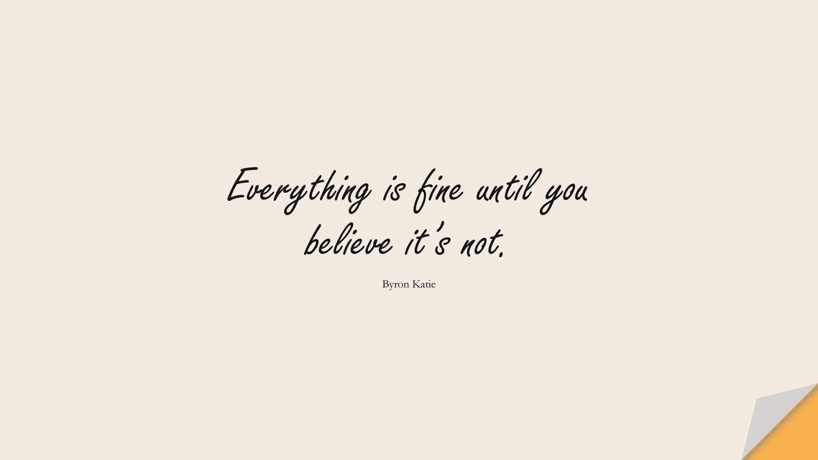 Everything is fine until you believe it's not. (Byron Katie);  #CalmQuotes