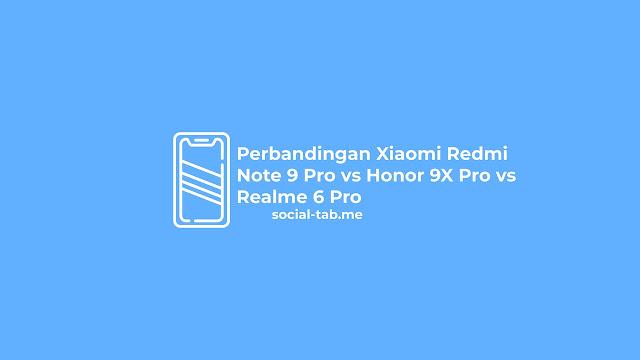 Perbandingan Xiaomi Redmi Note 9 Pro vs Honor 9X Pro vs Realme 6 Pro
