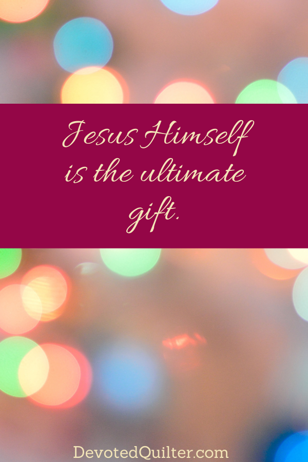 Jesus Himself is the ultimate gift | DevotedQuilter.com