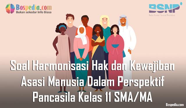 Soal Harmonisasi Hak dan Kewajiban Asasi Manusia Dalam Perspektif Pancasila Kelas 11 SMA/MA