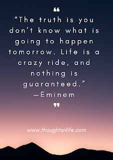 "The truth is you don't know what is going to happen tomorrow. Life is a crazy ride, and nothing is guaranteed."" —Eminem"