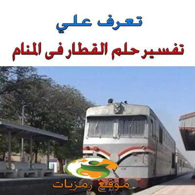 تفسير حلم رؤية القطار فى المنام