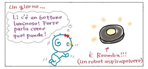 Un gorno… Li c'e' un bottone luminoso! Forse parla come quel panda! È Roomba!!! (Un robot aspirapolvere)