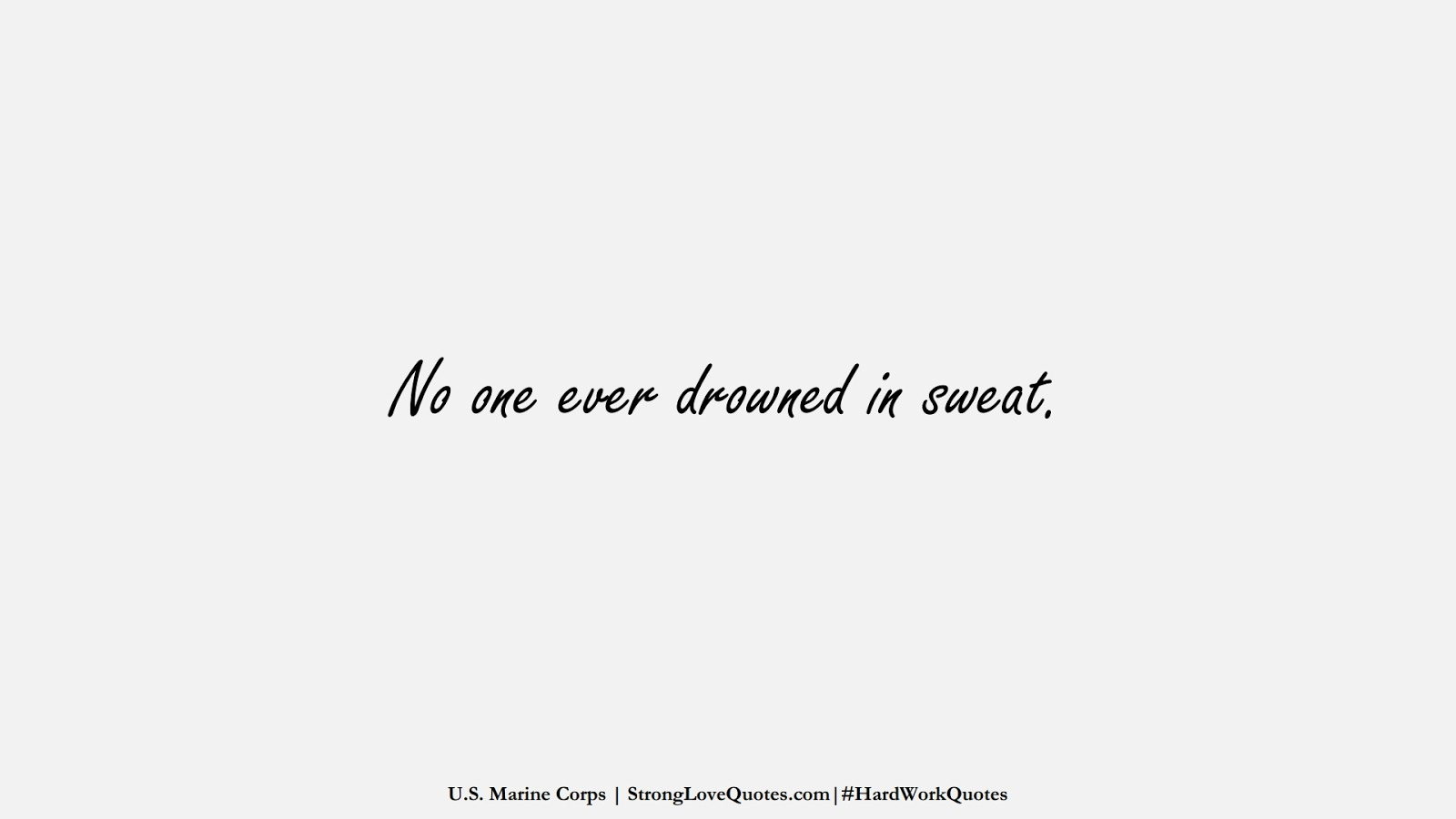 No one ever drowned in sweat. (U.S. Marine Corps);  #HardWorkQuotes
