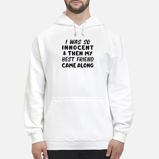 I Was So Innocent And Then My Best Friend Came Along Shirt 6