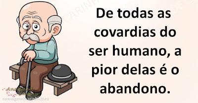 De todas as covardias do ser humano, a pior delas é o abandono.