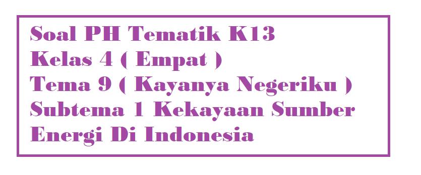 Soal PH Kelas 4 Tema 9 Subtema 1 Kekayaan Sumber Energi Di Indonesia