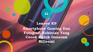 Review Lenovo K9: Smartphone Gaming Dan Fotografi Kekinian Yang Cocok Untuk Generasi Millenial