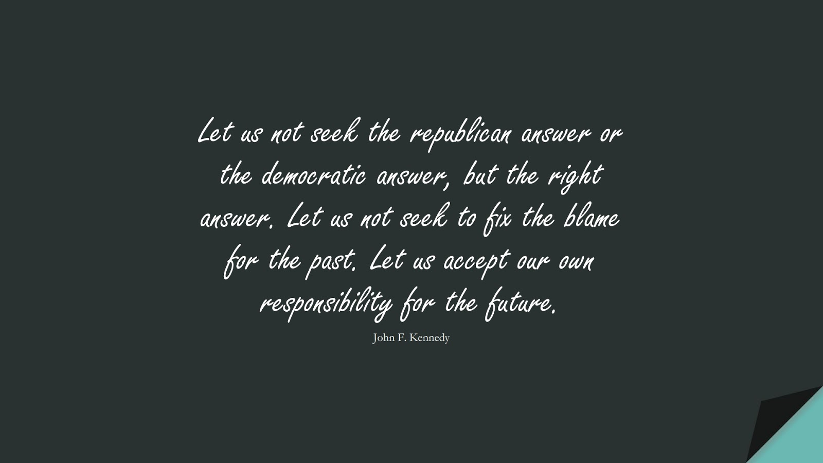 Let us not seek the republican answer or the democratic answer, but the right answer. Let us not seek to fix the blame for the past. Let us accept our own responsibility for the future. (John F. Kennedy);  #SuccessQuotes