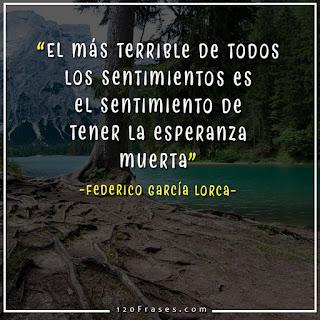 El más terrible de todos los sentimientos es el sentimiento de tener la esperanza muerta - Federico García Lorca