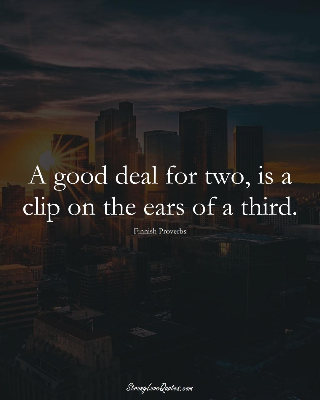 A good deal for two, is a clip on the ears of a third. (Finnish Sayings);  #EuropeanSayings