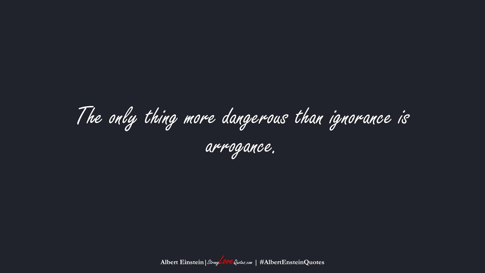 The only thing more dangerous than ignorance is arrogance. (Albert Einstein);  #AlbertEnsteinQuotes