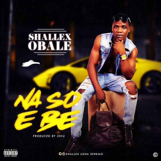MUSIC: Shallex Obale - Naso e Be (Prod. Jehu)