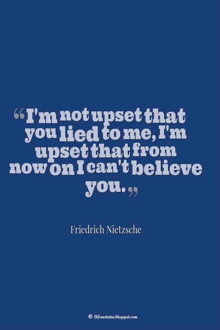 """I'm not upset that you lied to me, I'm upset that from now on I can't believe you."" ― Friedrich Nietzsche, Quotes about broken trust"