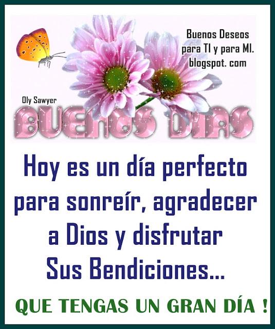 Hoy es un día perfecto para sonreír, agradecer a Dios y disfrutar Sus Bendiciones...  QUE TENGAS UN GRAN DÍA !